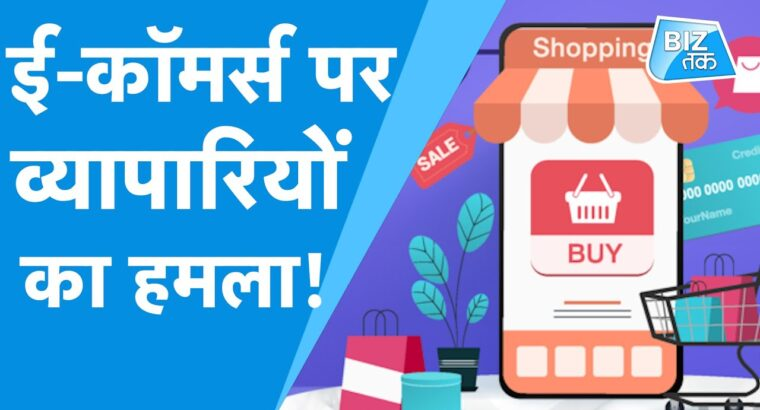 ई-कॉमर्स पर व्यापारियों का हमला! ।BizTak