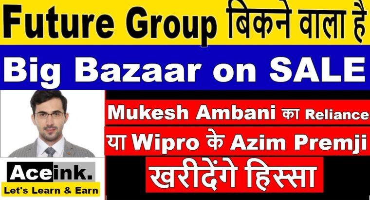 Future Group (Large Bazaar) on SALE बिकने वाला है Mukesh Ambani या Azim Premji ख़रीदकर है