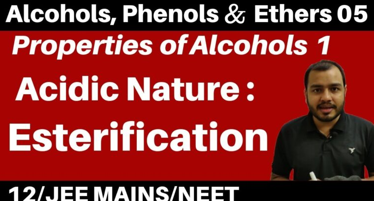 Alcohols, Phenols n Ethers 05 : Properties of Alcohols 1 : Acidic Nature – ESTERIFICATION JEE/NEET